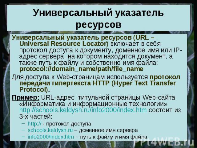 Универсальный указатель ресурсов Универсальный указатель ресурсов (URL – Universal Resource Locator) включает в себя протокол доступа к документу, доменное имя или IP-адрес сервера, на котором находится документ, а также путь к файлу и собственно им…