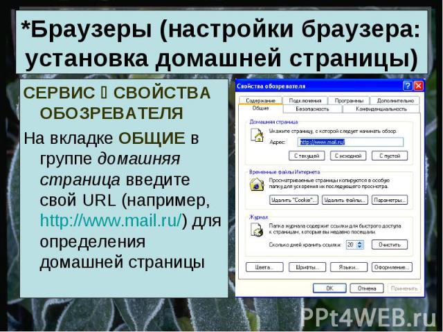 *Браузеры (настройки браузера: установка домашней страницы) СЕРВИС СВОЙСТВА ОБОЗРЕВАТЕЛЯ На вкладке ОБЩИЕ в группе домашняя страница введите свой URL (например, http://www.mail.ru/) для определения домашней страницы