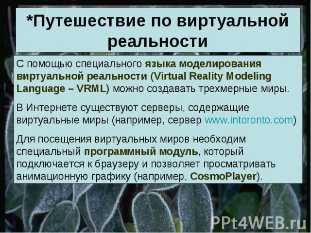 *Путешествие по виртуальной реальности С помощью специального языка моделирования виртуальной реальности (Virtual Reality Modeling Language – VRML) можно создавать трехмерные миры.В Интернете существуют серверы, содержащие виртуальные миры (например…