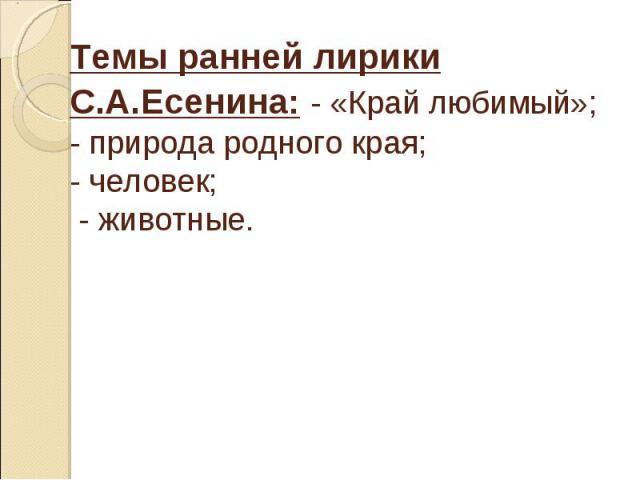 Темы ранней лирики С.А.Есенина: - «Край любимый»; - природа родного края; - человек; - животные.