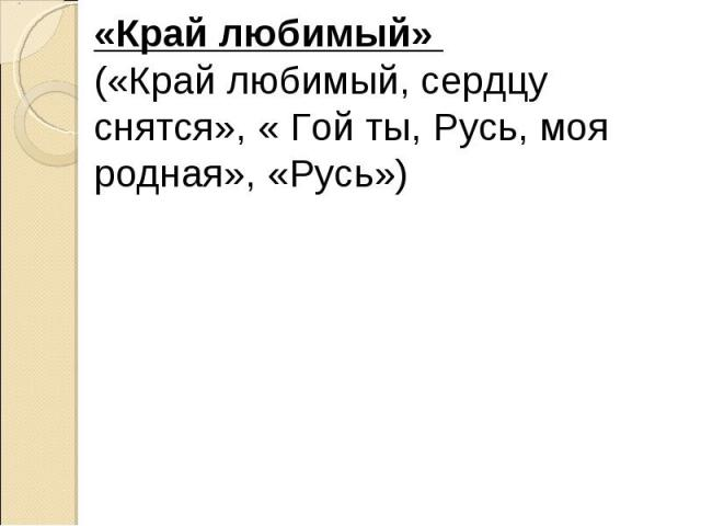«Край любимый»(«Край любимый, сердцу снятся», « Гой ты, Русь, моя родная», «Русь»)
