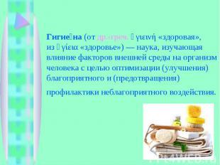 Гигиена(отдр.-греч.ὑγιεινή«здоровая», изὑγίεια«здоровье»)— наука, изучающ