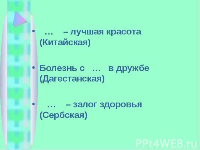 … – лучшая красота (Китайская)Болезнь с … в дружбе (Дагестанская) … – залог здоровья (Сербская)