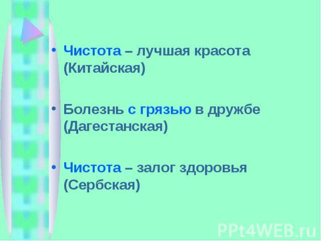 Чистота – лучшая красота (Китайская)Болезнь с грязью в дружбе (Дагестанская)Чистота – залог здоровья (Сербская)