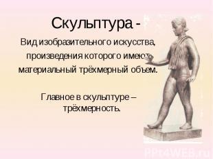 Скульптура - Вид изобразительного искусства,произведения которого имеютматериаль
