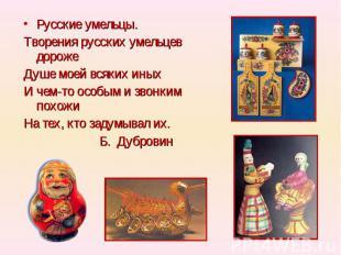 Русские умельцы.Творения русских умельцев дорожеДуше моей всяких иныхИ чем-то ос