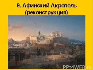 9. Афинский Акрополь(реконструкция)
