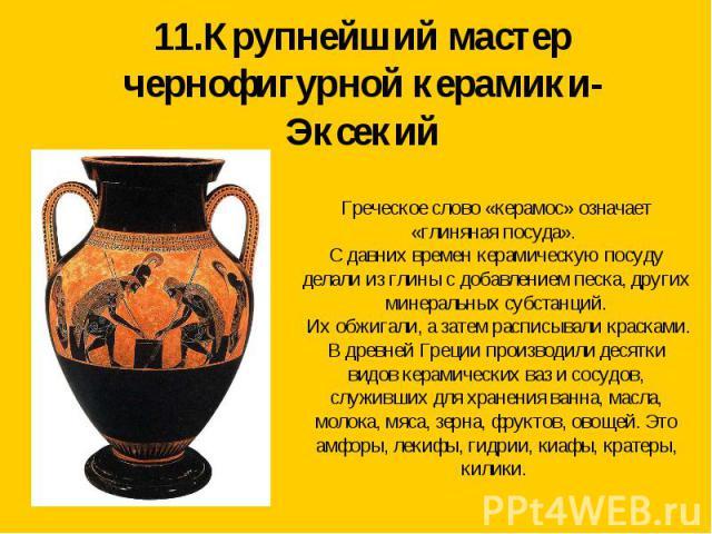 11.Крупнейший мастер чернофигурной керамики-Эксекий Греческое слово «керамос» означает «глиняная посуда». С давних времен керамическую посуду делали из глины с добавлением песка, других минеральных субстанций. Их обжигали, а затем расписывали краска…