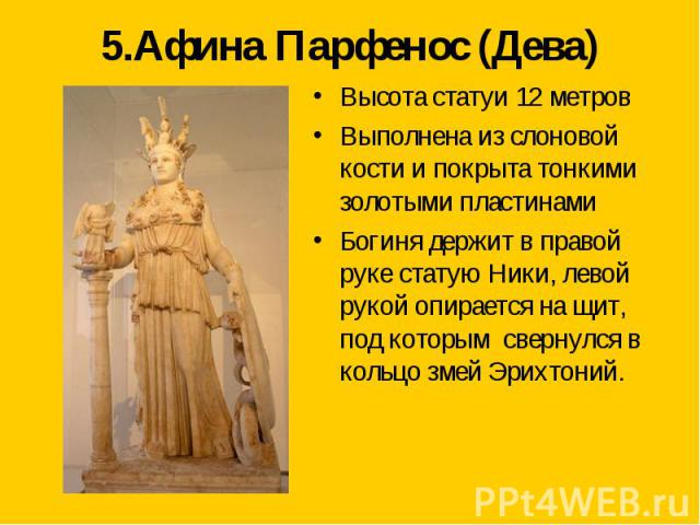 5.Афина Парфенос (Дева) Высота статуи 12 метровВыполнена из слоновой кости и покрыта тонкими золотыми пластинамиБогиня держит в правой руке статую Ники, левой рукой опирается на щит, под которым свернулся в кольцо змей Эрихтоний.