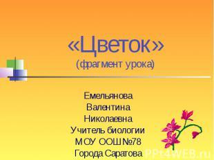 «Цветок»(фрагмент урока)ЕмельяноваВалентинаНиколаевнаУчитель биологииМОУ ООШ№78Г