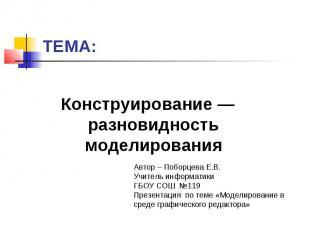 ТЕМА:Конструирование — разновидность моделирования Автор – Поборцева Е.В. Учител