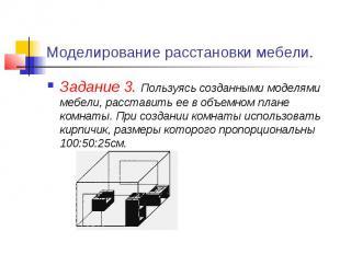 Моделирование расстановки мебели. Задание 3. Пользуясь созданными моделями мебел