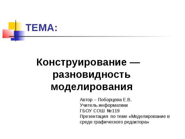 ТЕМА:Конструирование — разновидность моделирования Автор – Поборцева Е.В. Учитель информатикиГБОУ СОШ №119 Презентация по теме «Моделирование в среде графического редактора»