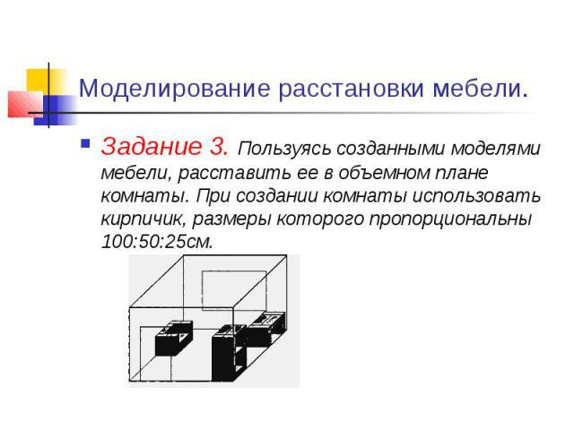 Моделирование расстановки мебели. Задание 3. Пользуясь созданными моделями мебели, расставить ее в объемном плане комнаты. При создании комнаты использовать кирпичик, размеры которого пропорциональны 100:50:25см.