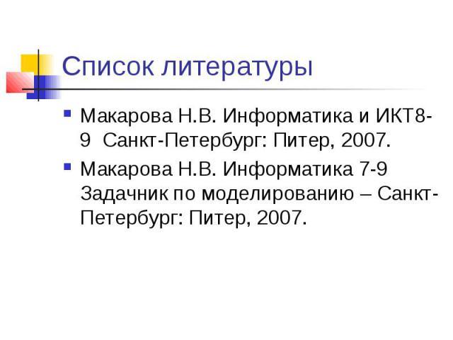 Список литературы Макарова Н.В. Информатика и ИКТ8-9 Санкт-Петербург: Питер, 2007. Макарова Н.В. Информатика 7-9 Задачник по моделированию – Санкт-Петербург: Питер, 2007.
