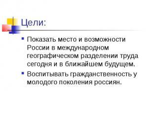 Цели:Показать место и возможности России в международном географическом разделен