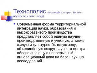 Технополис (technopolise: от греч. Techne – мастерство и polis – город) Современ