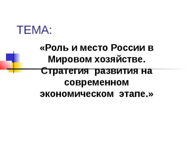 ТЕМА:«Роль и место России в Мировом хозяйстве. Стратегия развития на современном экономическом этапе.»