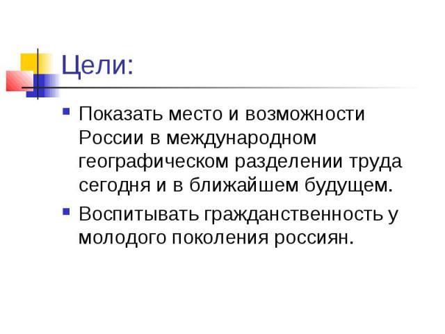 Цели:Показать место и возможности России в международном географическом разделении труда сегодня и в ближайшем будущем.Воспитывать гражданственность у молодого поколения россиян.