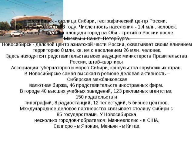 Новосибирск - столица Сибири, географический центр России. Город основан в 1893 году. Численность населения - 1,4 млн. человек.По числу жителей и площади город на Оби - третий в России после Москвы и Санкт -Петербурга.Новосибирск - деловой центр а…
