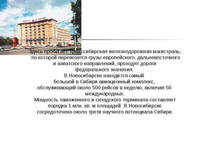 Здесь пролегает Транссибирская железнодорожная магистраль, по которой перевозятся грузы европейского, дальневосточного и азиатского направлений, проходят дороги федерального значения.В Новосибирске находится самый большой в Сибири авиационный компл…