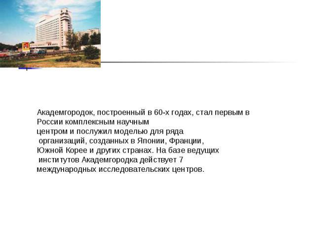 Академгородок, построенный в 60-х годах, стал первым в России комплексным научным центром и послужил моделью для ряда организаций, созданных в Японии, Франции, Южной Корее и других странах. На базе ведущих институтов Академгородка действует 7 междун…