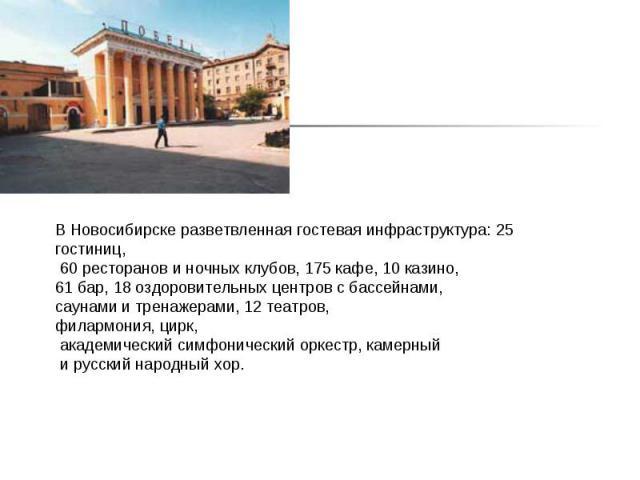 В Новосибирске разветвленная гостевая инфраструктура: 25 гостиниц, 60 ресторанов и ночных клубов, 175 кафе, 10 казино, 61 бар, 18 оздоровительных центров с бассейнами, саунами и тренажерами, 12 театров, филармония, цирк, академический симфонический …