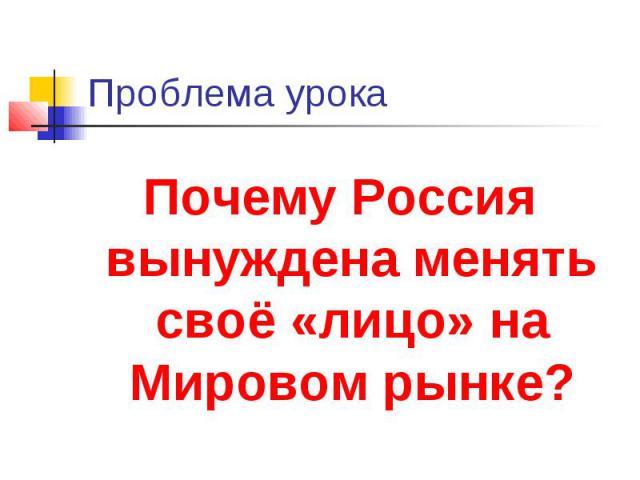 Проблема урокаПочему Россия вынуждена менять своё «лицо» на Мировом рынке?