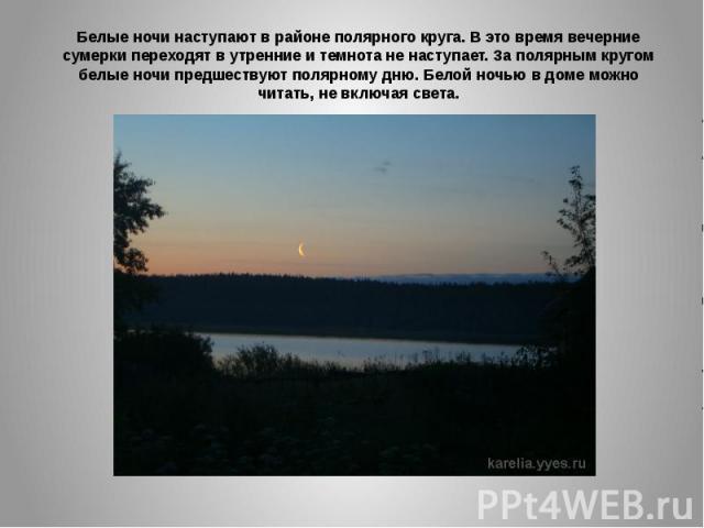 Белые ночи наступают в районе полярного круга. В это время вечерние сумерки переходят в утренние и темнота не наступает. За полярным кругом белые ночи предшествуют полярному дню. Белой ночью в доме можно читать, не включая света.