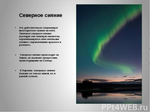 Северное сияниеЭто действительно сверкающее многоцветное сияние на небе. Типичное северное сияние выглядит как сияющая занавеска, переливающаяся сине-зелёными огнями с вкраплениями красного и розового. Северное сияние происходит на Земле, но вызвано…