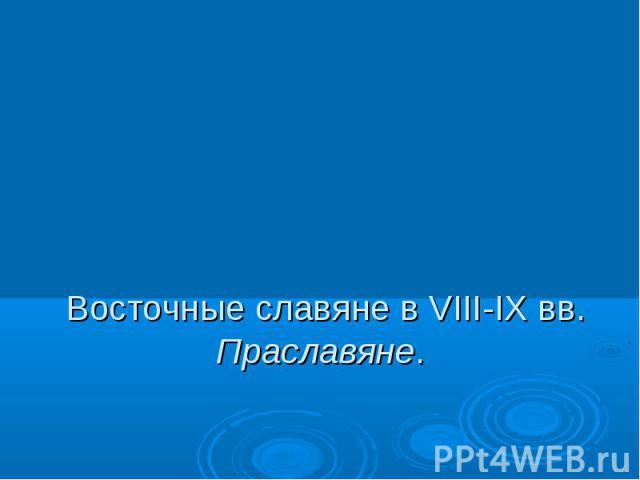 Восточные славяне в VIII-IX вв. Праславяне