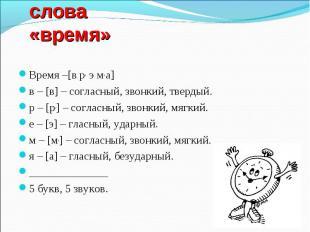 Фонетический разбор слова «время» Время –[в р, э м, а]в – [в] – согласный, звонк