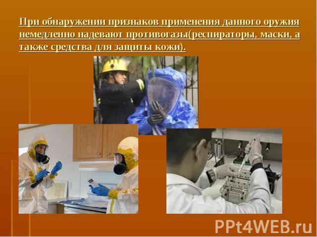 При обнаружении признаков применения данного оружия немедленно надевают противогазы(респираторы, маски, а также средства для защиты кожи).