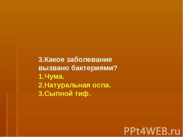 3.Какое заболевание вызвано бактериями?1.Чума.2.Натуральная оспа.3.Сыпной тиф.