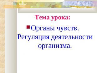 Тема урока:Органы чувств. Регуляция деятельности организма.