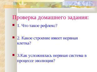 Проверка домашнего задания:1. Что такое рефлекс?2. Какое строение имеет нервная