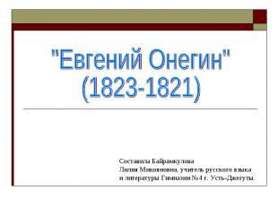 Евгений Онегин (1823-1821) Составила БайрамкуловаЛилия Микояновна, учитель русск