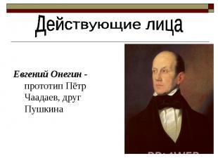 Действующие лица Евгений Онегин - прототип Пётр Чаадаев, друг Пушкина