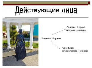 Действующие лица Татьяна Ларина Авдотья Норова, подруга Чаадаева. Анна Керн, воз