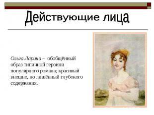 Действующие лицаОльга Ларина – обобщённый oбраз типичной героини популярного ром