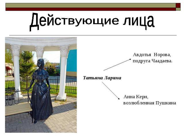 Действующие лица Татьяна Ларина Авдотья Норова, подруга Чаадаева. Анна Керн, возлюбленная Пушкина