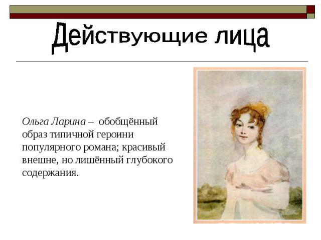Действующие лицаОльга Ларина – обобщённый oбраз типичной героини популярного романа; красивый внешне, но лишённый глубокого содержания.