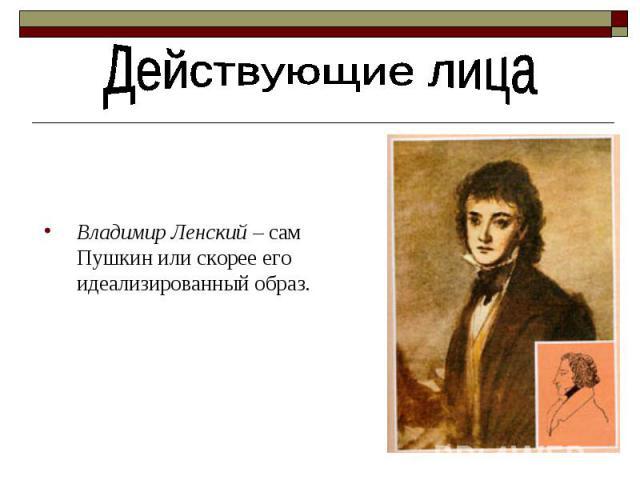 Действующие лица Владимир Ленский – сам Пушкин или скорее его идеализированный образ.