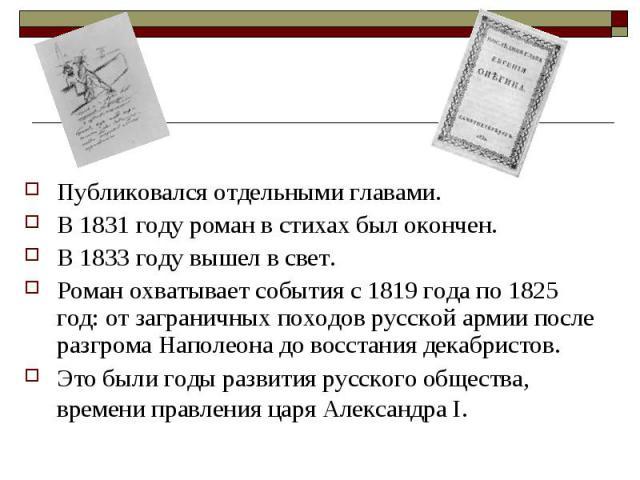 Публиковался отдельными главами. В 1831 году роман в стихах был окончен. В 1833 году вышел в свет. Роман охватывает события с 1819 года по 1825 год: от заграничных походов русской армии после разгрома Наполеона до восстания декабристов. Это были год…