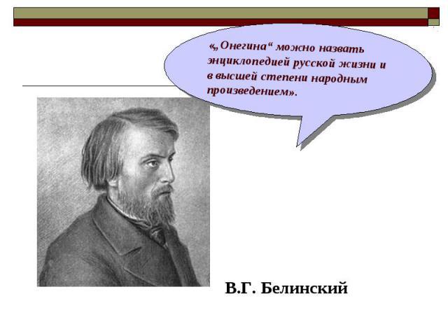 """В.Г. Белинский «""""Онегина"""" можно назвать энциклопедией русской жизни и в высшей степени народным произведением»."""
