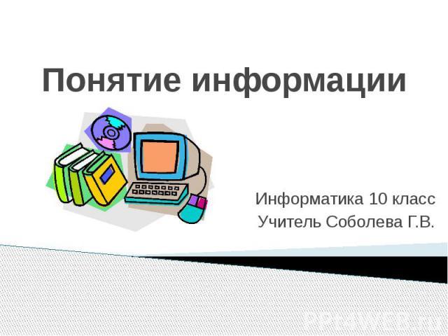 Понятие информацииИнформатика 10 классУчитель Соболева Г.В.