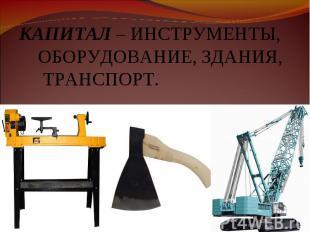 КАПИТАЛ – ИНСТРУМЕНТЫ, ОБОРУДОВАНИЕ, ЗДАНИЯ, ТРАНСПОРТ.