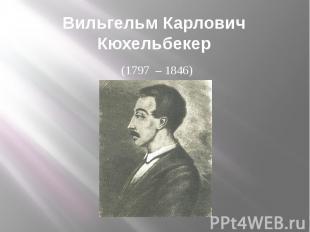Вильгельм Карлович Кюхельбекер(1797 – 1846)