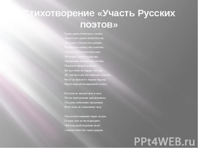 Стихотворение «Участь Русских поэтов» Горька судьба поэтов всех племён; Тяжеле всех судьба казнит Россию; Для славы и Рылеев был рождён; Но юноша в свободу был влюблён... Стянула петля дерзостную выю. Не он один; другие вслед ему, Прекрасной обольщё…