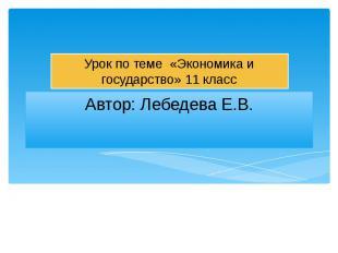 Автор: Лебедева Е.В.Урок по теме «Экономика и государство» 11 класс